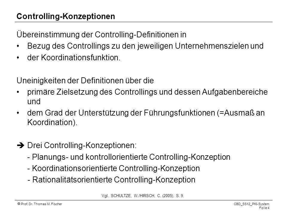 Prof. Dr. Thomas M. Fischer CBD_SS12_PKI-System Folie 4 Controlling-Konzeptionen Übereinstimmung der Controlling-Definitionen in Bezug des Controlling