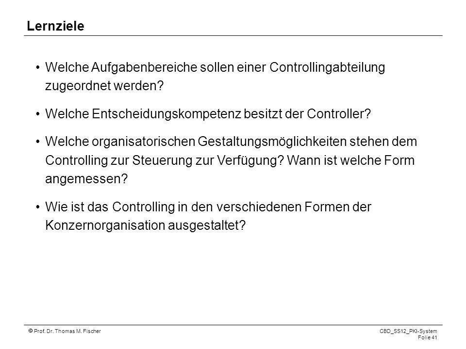 Prof. Dr. Thomas M. Fischer CBD_SS12_PKI-System Folie 41 Lernziele Welche Aufgabenbereiche sollen einer Controllingabteilung zugeordnet werden? Welche