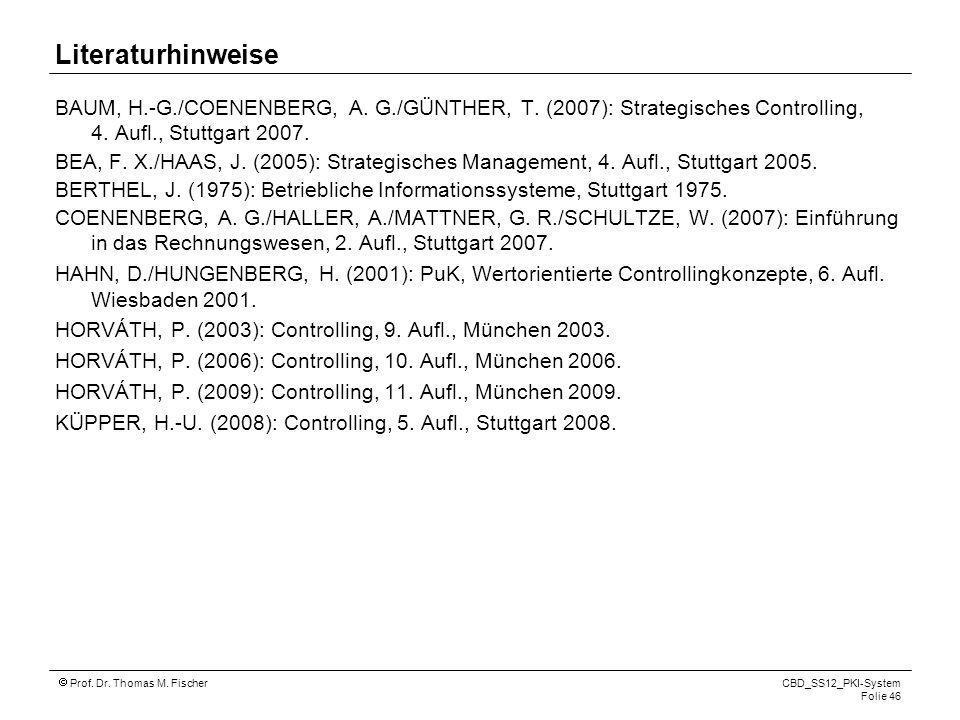 Prof. Dr. Thomas M. Fischer CBD_SS12_PKI-System Folie 46 Literaturhinweise BAUM, H.-G./COENENBERG, A. G./GÜNTHER, T. (2007): Strategisches Controlling