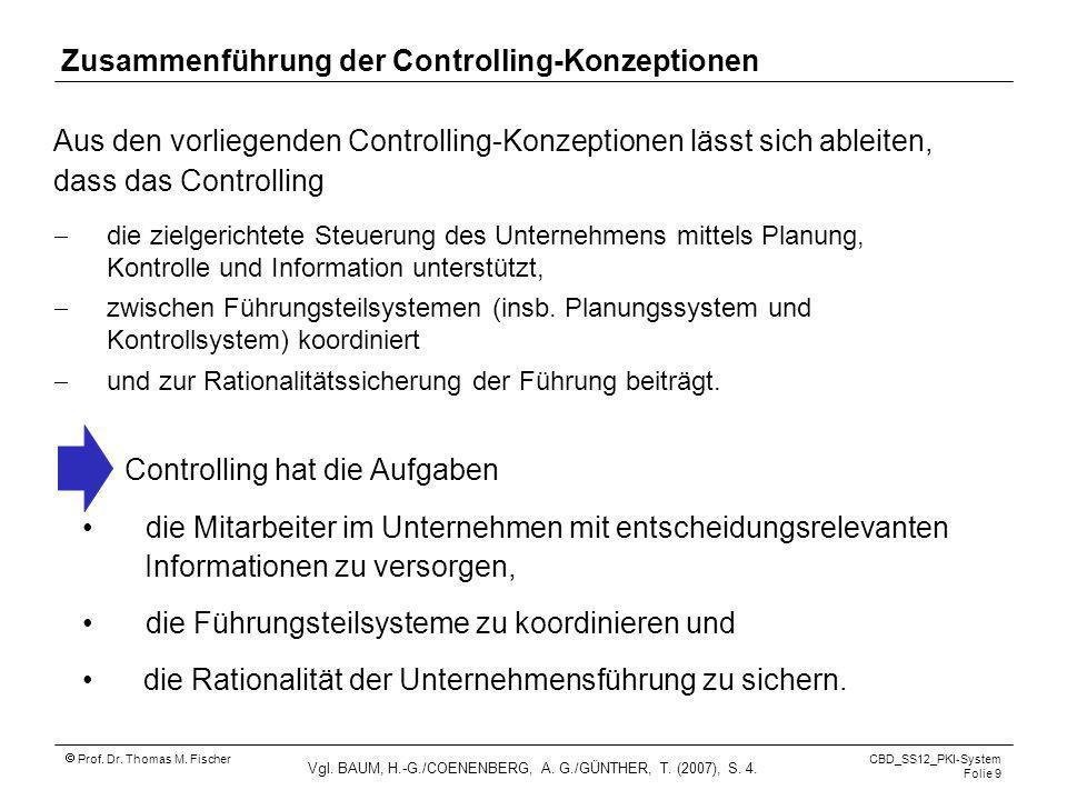 Prof. Dr. Thomas M. Fischer CBD_SS12_PKI-System Folie 9 Zusammenführung der Controlling-Konzeptionen Aus den vorliegenden Controlling-Konzeptionen läs