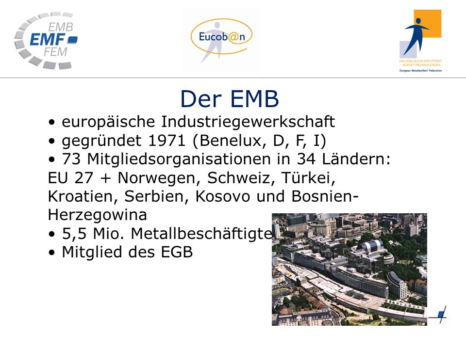 Der EMB europäische Industriegewerkschaft gegründet 1971 (Benelux, D, F, I) 73 Mitgliedsorganisationen in 34 Ländern: EU 27 + Norwegen, Schweiz, Türkei, Kroatien, Serbien, Kosovo und Bosnien- Herzegowina 5,5 Mio.