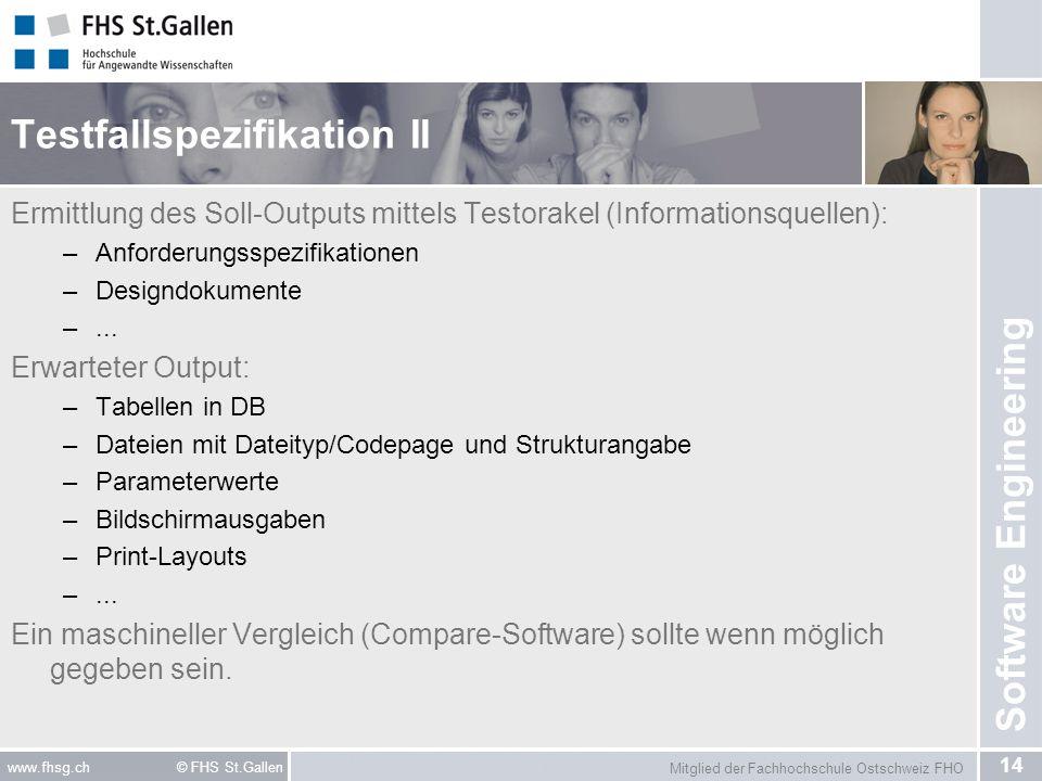 Mitglied der Fachhochschule Ostschweiz FHO 14 www.fhsg.ch © FHS St.Gallen Software Engineering Testfallspezifikation II Ermittlung des Soll-Outputs mittels Testorakel (Informationsquellen): –Anforderungsspezifikationen –Designdokumente –...