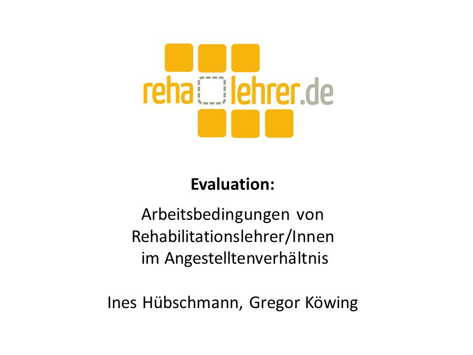 Evaluation: Arbeitsbedingungen von Rehabilitationslehrer/Innen im Angestelltenverhältnis Ines Hübschmann, Gregor Köwing