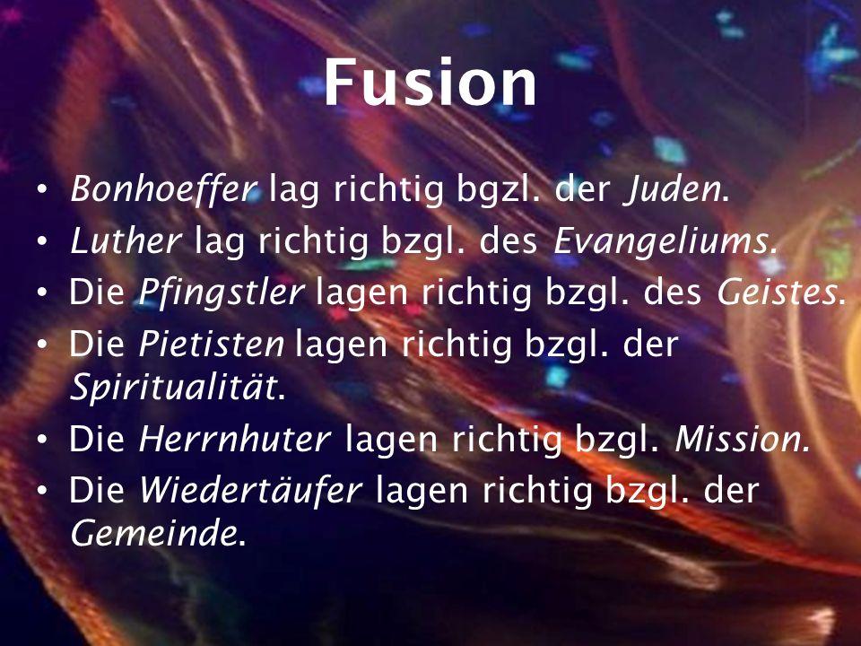 Fusion Bonhoeffer lag richtig bgzl. der Juden. Luther lag richtig bzgl. des Evangeliums. Die Pfingstler lagen richtig bzgl. des Geistes. Die Pietisten