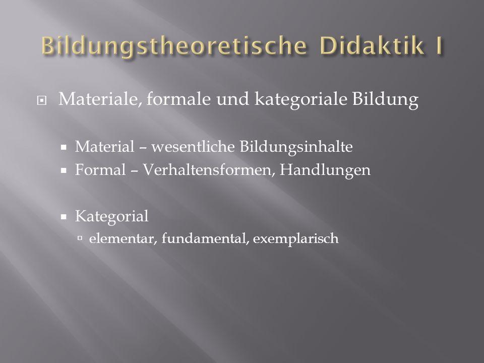Materiale, formale und kategoriale Bildung Material – wesentliche Bildungsinhalte Formal – Verhaltensformen, Handlungen Kategorial elementar, fundamen