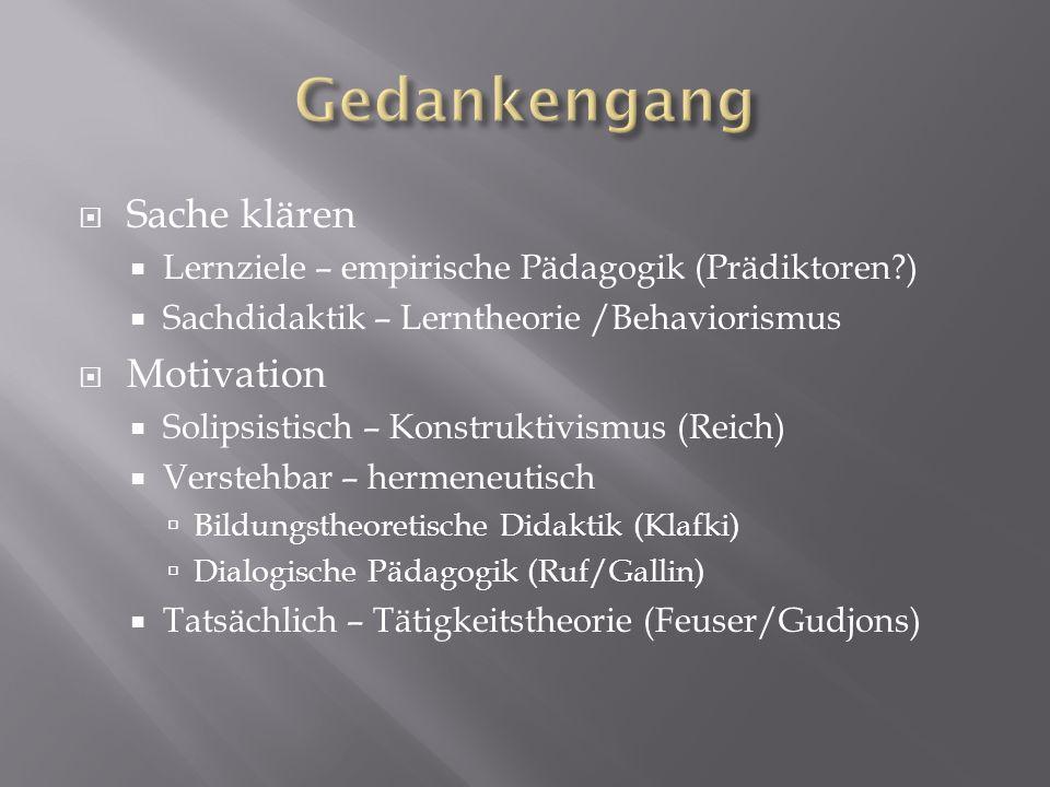 Sache klären Lernziele – empirische Pädagogik (Prädiktoren?) Sachdidaktik – Lerntheorie /Behaviorismus Motivation Solipsistisch – Konstruktivismus (Re