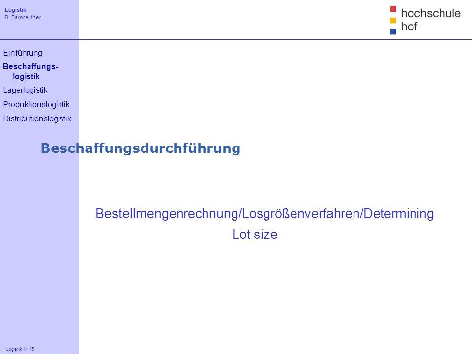 Logistik B. Bärnreuther 15 Logistik 1: 15 Einführung Beschaffungs- logistik Lagerlogistik Produktionslogistik Distributionslogistik Bestellmengenrechn