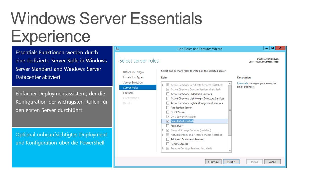 Optional unbeaufsichtigtes Deployment und Konfiguration über die PowerShell Einfacher Deploymentassistent, der die Konfiguration der wichtigsten Rollen für den ersten Server durchführt Essentials Funktionen werden durch eine dedizierte Server Rolle in Windows Server Standard and Windows Server Datacenter aktiviert Windows Server Essentials Experience