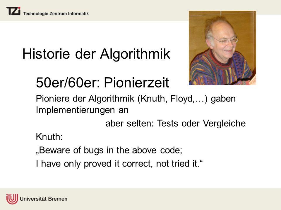 Historie der Algorithmik 50er/60er: Pionierzeit Pioniere der Algorithmik (Knuth, Floyd,…) gaben Implementierungen an aber selten: Tests oder Vergleich