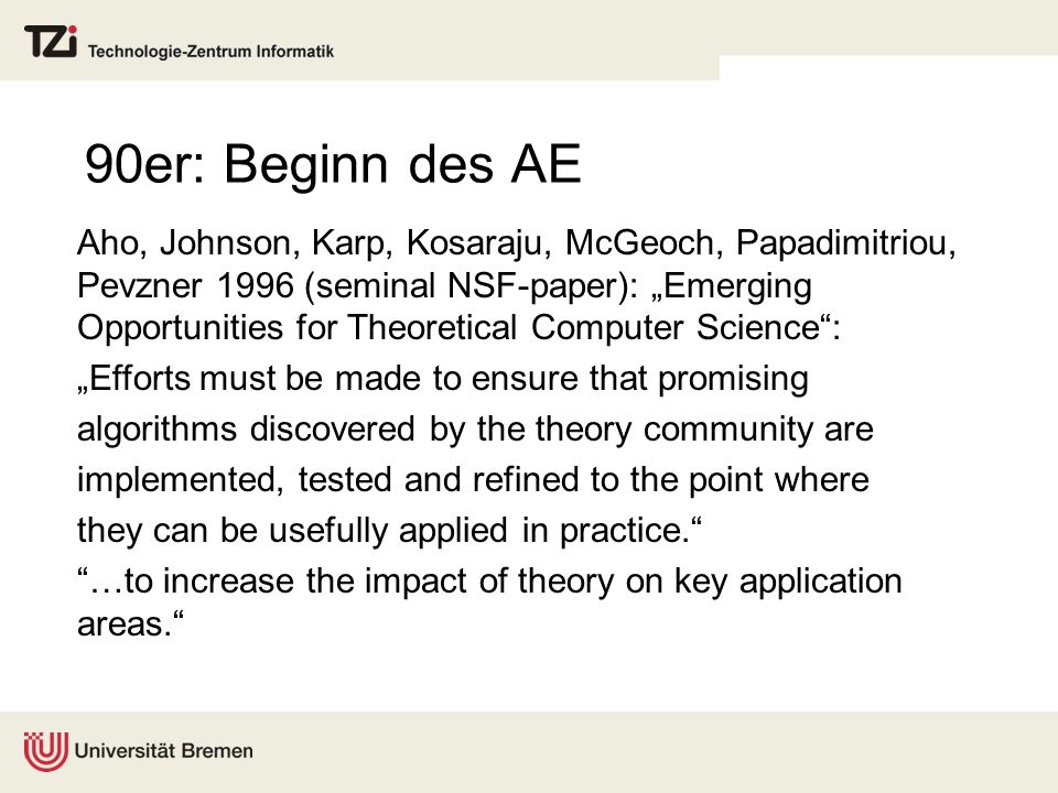 90er: Beginn des AE Aho, Johnson, Karp, Kosaraju, McGeoch, Papadimitriou, Pevzner 1996 (seminal NSF-paper): Emerging Opportunities for Theoretical Computer Science: Efforts must be made to ensure that promising algorithms discovered by the theory community are implemented, tested and refined to the point where they can be usefully applied in practice.