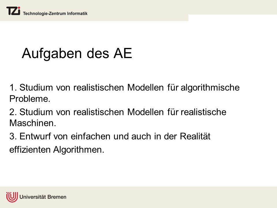 Aufgaben des AE 1. Studium von realistischen Modellen für algorithmische Probleme. 2. Studium von realistischen Modellen für realistische Maschinen. 3
