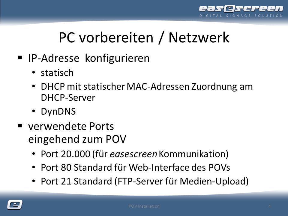 PC vorbereiten / Netzwerk Einbindung in Windows-Domäne nicht empfohlen Windows-Arbeitsgruppe für easescreen nicht nötig stört aber auch nicht PC-Name vor dem ersten Start von easescreen einen passenden Namen vergeben dieser wird von easescreen automatisch als Default für den POV-Namen verwendet POV Installation5