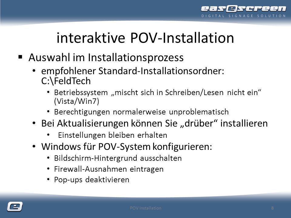 interaktive POV-Installation Nach dem Durchlaufen des Setups sind alle nötigen Komponenten/Zusatzprogramme für einen Standard- Client installiert eine Ebene (Hauptebene) (screens.ini) ein globaler Medienpool (mediapools.ini) Monitor als Ausgabegerät/ keine erweiterte Steuerung (hardware.ini) Beim erstmaligen Starten / bei Auswahl im Setup Client-ID wird erstellt (einmalige/eindeutige ID) Computer-Name wird als POV-Name übernommen license_request.txt wird erstellt Default User/Pwd wird aus povclient.ini in users.bin transferiert POV Installation9