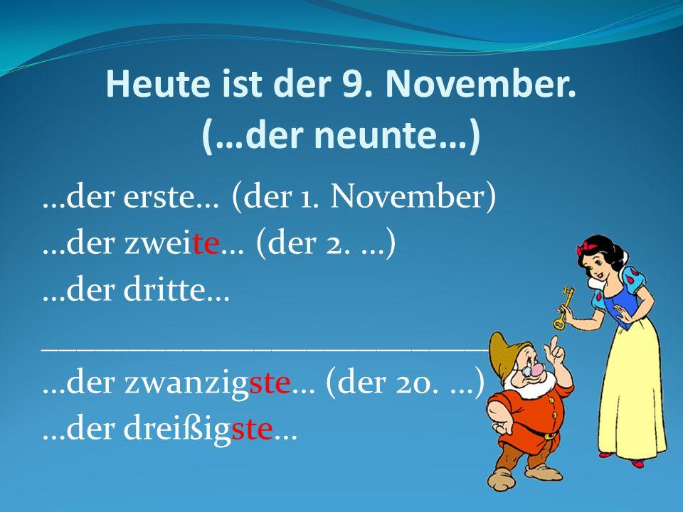Heute ist der 9. November. (…der neunte…) …der erste… (der 1. November) …der zweite… (der 2. …) …der dritte… __________________________ …der zwanzigst