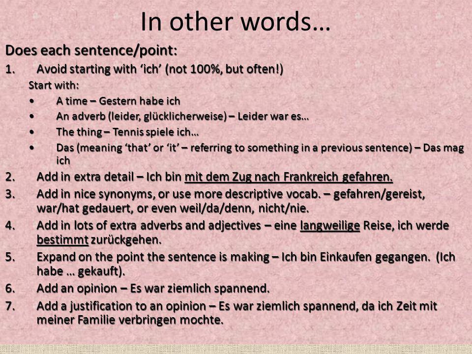 In other words… Does each sentence/point: 1.Avoid starting with ich (not 100%, but often!) Start with: A time – Gestern habe ichA time – Gestern habe ich An adverb (leider, glücklicherweise) – Leider war es…An adverb (leider, glücklicherweise) – Leider war es… The thing – Tennis spiele ich…The thing – Tennis spiele ich… Das (meaning that or it – referring to something in a previous sentence) – Das mag ichDas (meaning that or it – referring to something in a previous sentence) – Das mag ich 2.Add in extra detail – Ich bin mit dem Zug nach Frankreich gefahren.