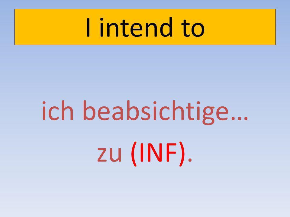 I plan to ich plane…zu (INF).