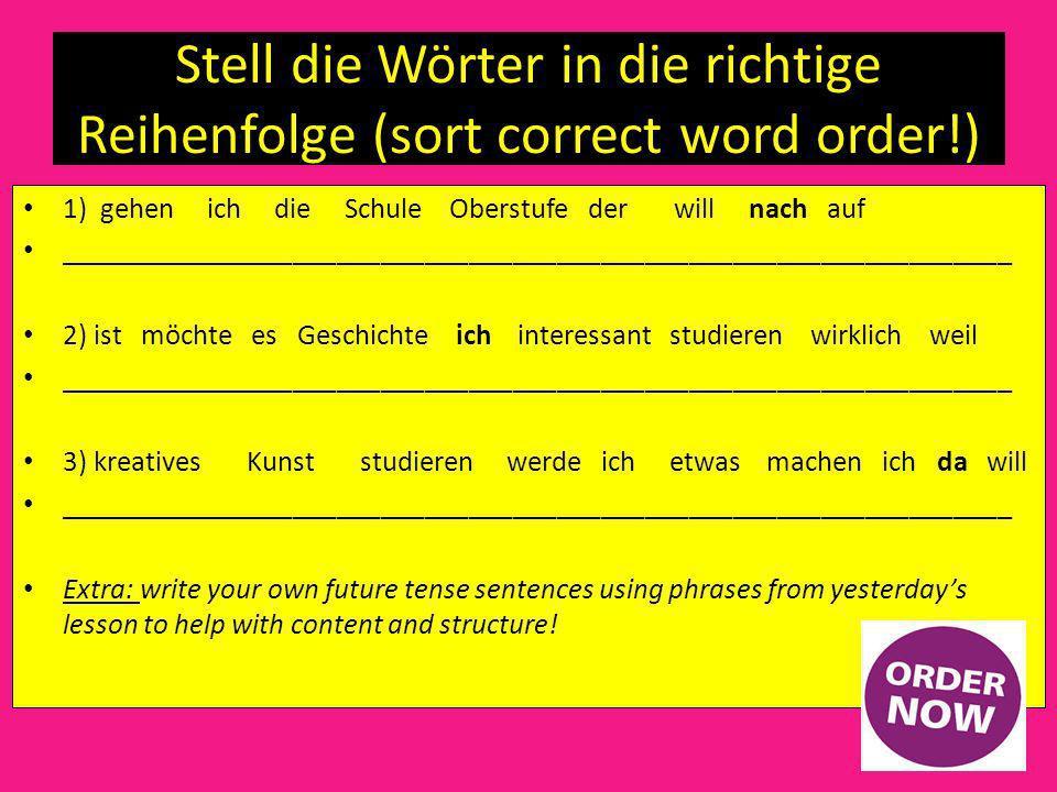 Stell die Wörter in die richtige Reihenfolge (sort correct word order!) 1) gehen ich die Schule Oberstufe der will nach auf _________________________________________________________________ 2) ist möchte es Geschichte ich interessant studieren wirklich weil _________________________________________________________________ 3) kreatives Kunst studieren werde ich etwas machen ich da will _________________________________________________________________ Extra: write your own future tense sentences using phrases from yesterdays lesson to help with content and structure!