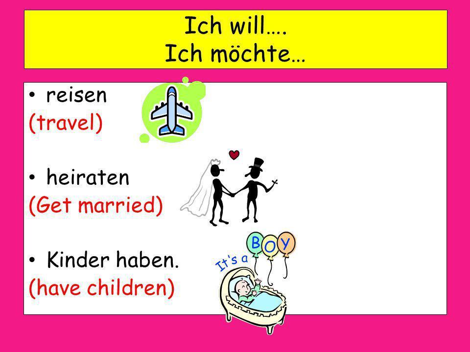 Ich will…. Ich möchte… reisen (travel) heiraten (Get married) Kinder haben. (have children)