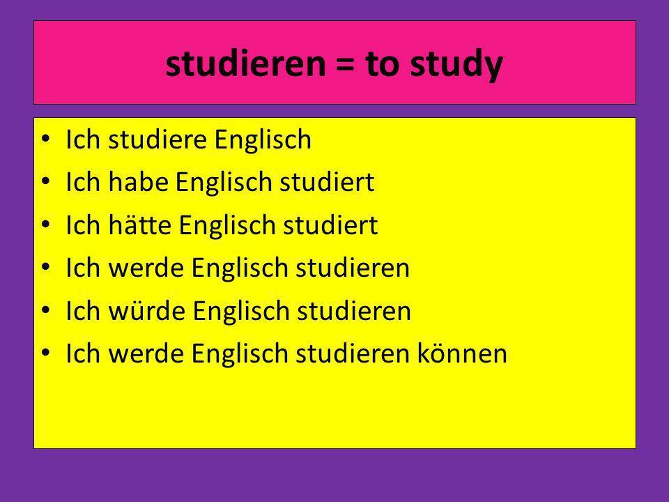 studieren = to study Ich studiere Englisch Ich habe Englisch studiert Ich hätte Englisch studiert Ich werde Englisch studieren Ich würde Englisch studieren Ich werde Englisch studieren können