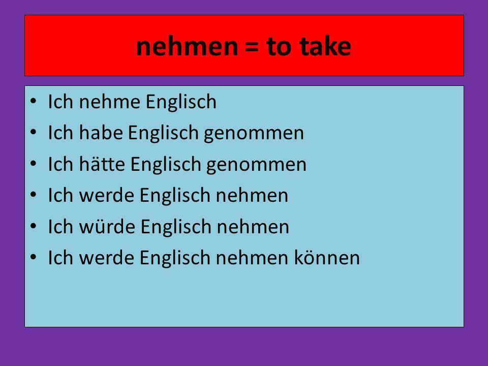 nehmen = to take Ich nehme Englisch Ich habe Englisch genommen Ich hätte Englisch genommen Ich werde Englisch nehmen Ich würde Englisch nehmen Ich werde Englisch nehmen können