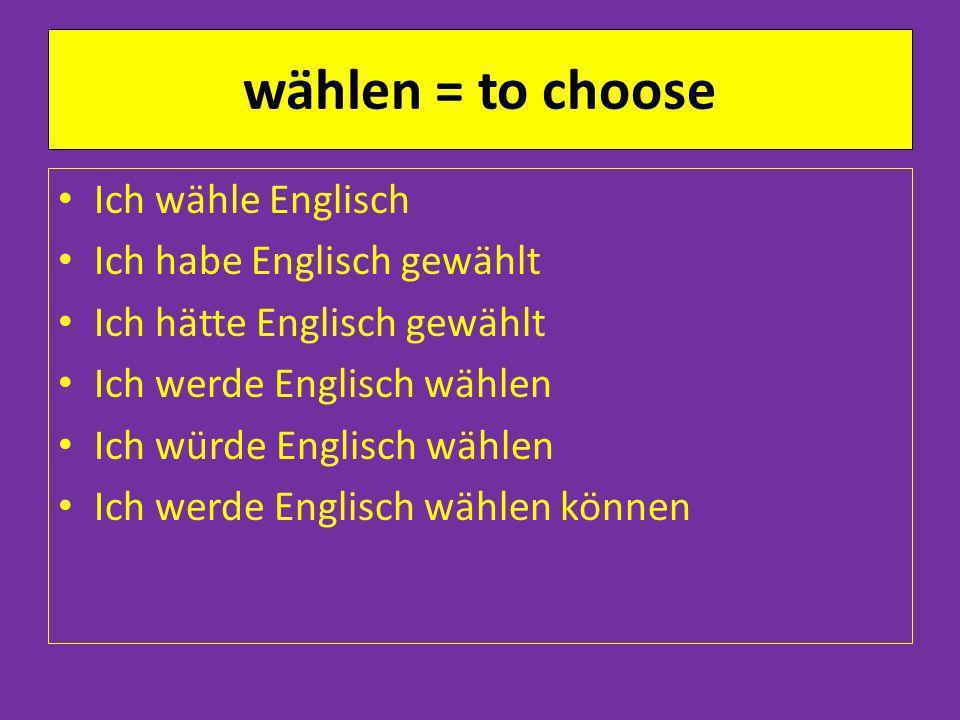 wählen = to choose Ich wähle Englisch Ich habe Englisch gewählt Ich hätte Englisch gewählt Ich werde Englisch wählen Ich würde Englisch wählen Ich werde Englisch wählen können