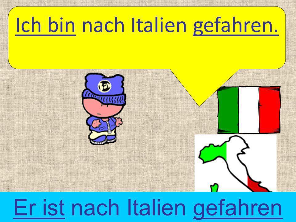 Ich bin nach Italien gefahren. Er ist nach Italien gefahren