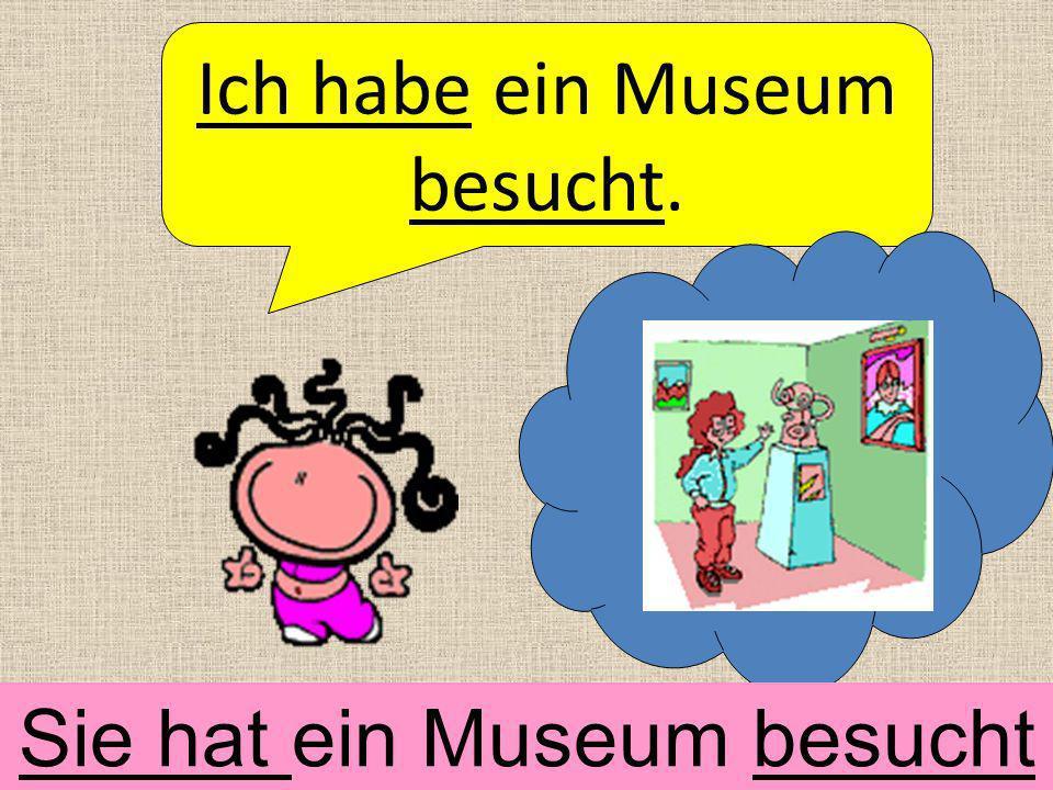 Ich habe ein Museum besucht. Sie hat ein Museum besucht