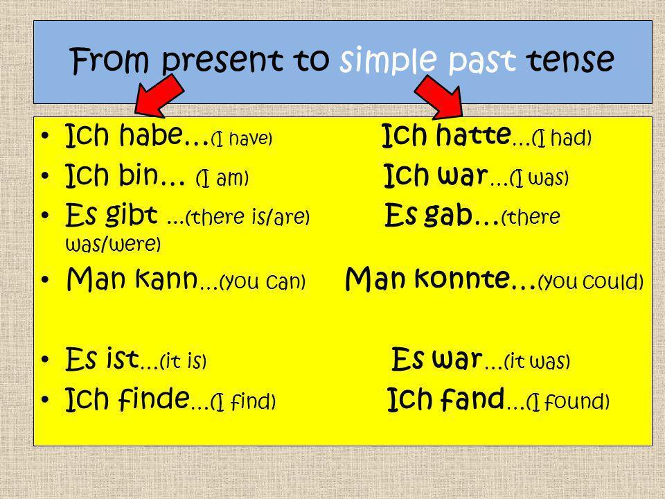 From present to simple past tense Ich habe… (I have) Ich hatte …(I had) Ich bin… (I am) Ich war …(I was) Es gibt...(there is/are) Es gab… (there was/were) Man kann …(you can) Man konnte… (you could) Es ist …(it is) Es war …(it was) Ich finde …(I find) Ich fand …(I found)