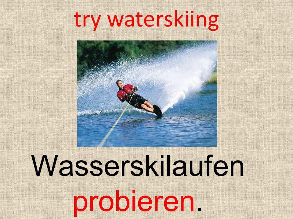 try waterskiing Wasserskilaufen probieren.