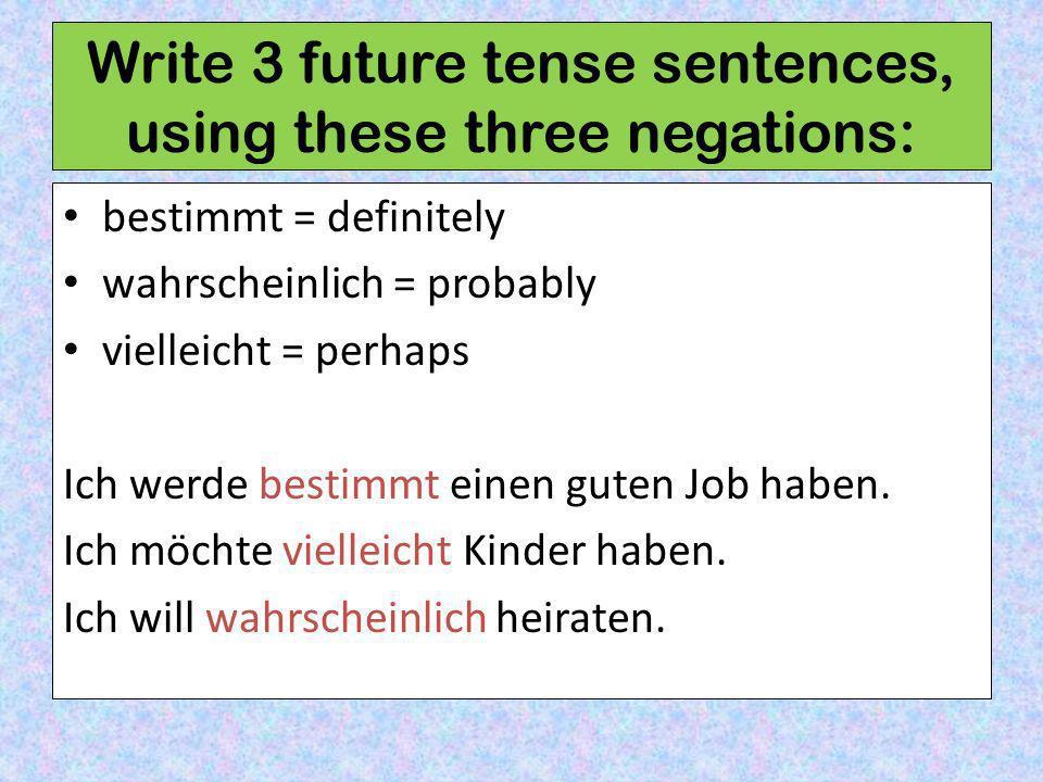 Write 3 future tense sentences, using these three negations: bestimmt = definitely wahrscheinlich = probably vielleicht = perhaps Ich werde bestimmt einen guten Job haben.
