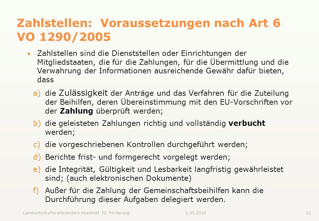 Landwirtschaftsreferendare Abschnitt III Förderung121.05.2010 Zahlstellen: Voraussetzungen nach Art 6 VO 1290/2005 Zahlstellen sind die Dienststellen