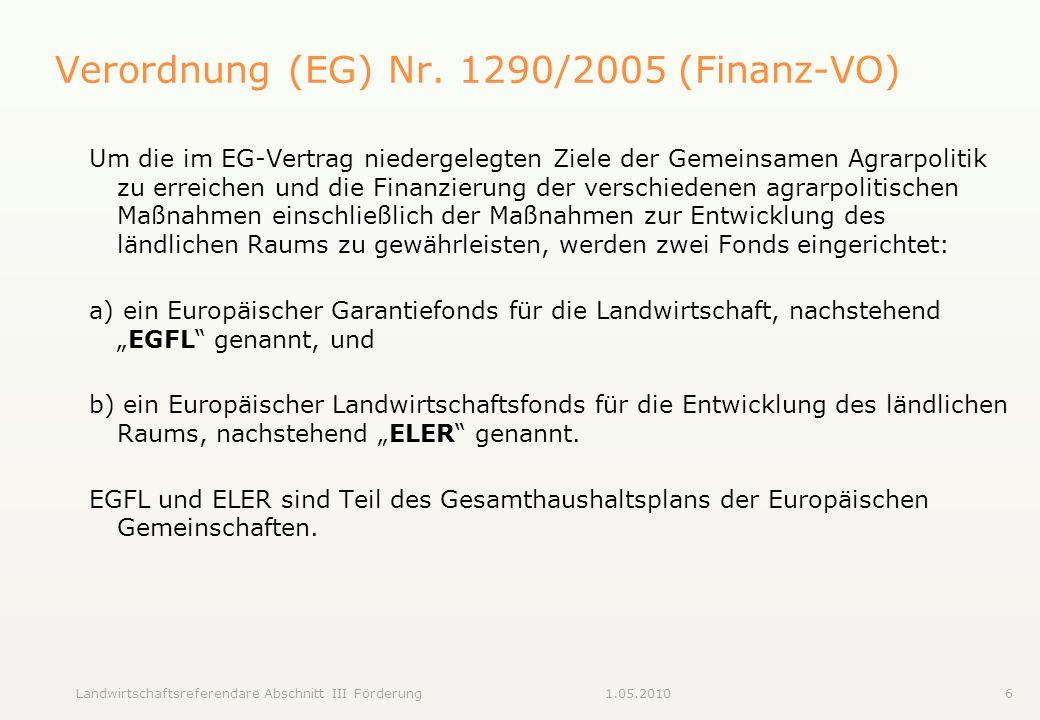 Landwirtschaftsreferendare Abschnitt III Förderung61.05.2010 Verordnung (EG) Nr. 1290/2005 (Finanz-VO) Um die im EG-Vertrag niedergelegten Ziele der G