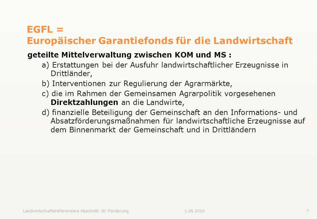 Landwirtschaftsreferendare Abschnitt III Förderung71.05.2010 EGFL = Europäischer Garantiefonds für die Landwirtschaft geteilte Mittelverwaltung zwisch