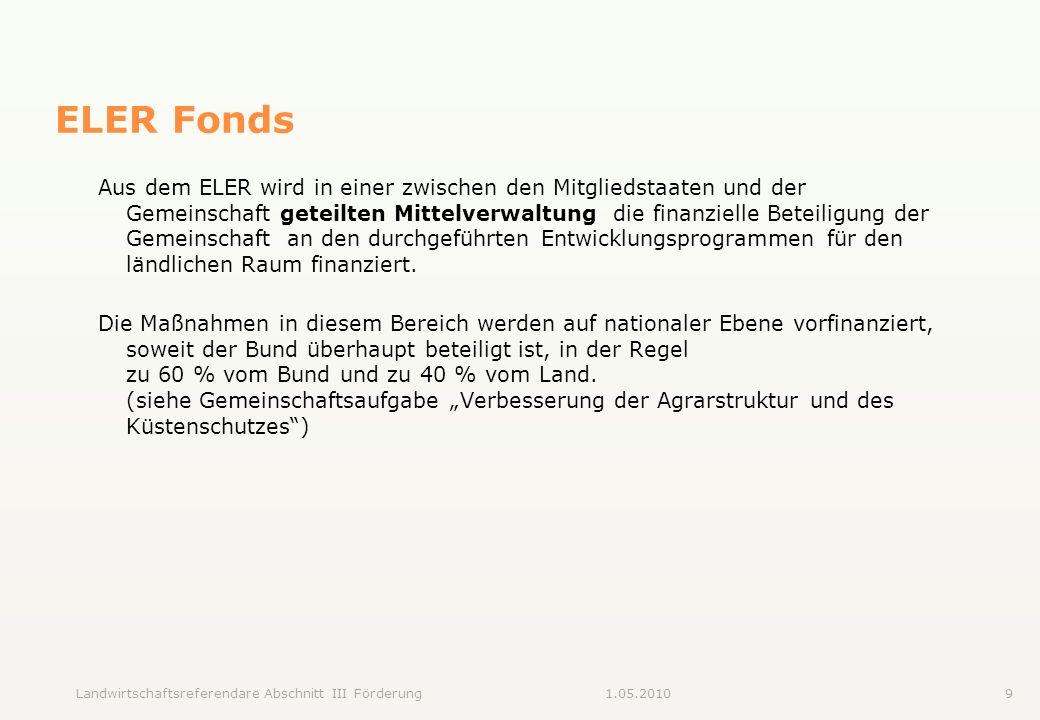 Landwirtschaftsreferendare Abschnitt III Förderung91.05.2010 ELER Fonds Aus dem ELER wird in einer zwischen den Mitgliedstaaten und der Gemeinschaft g