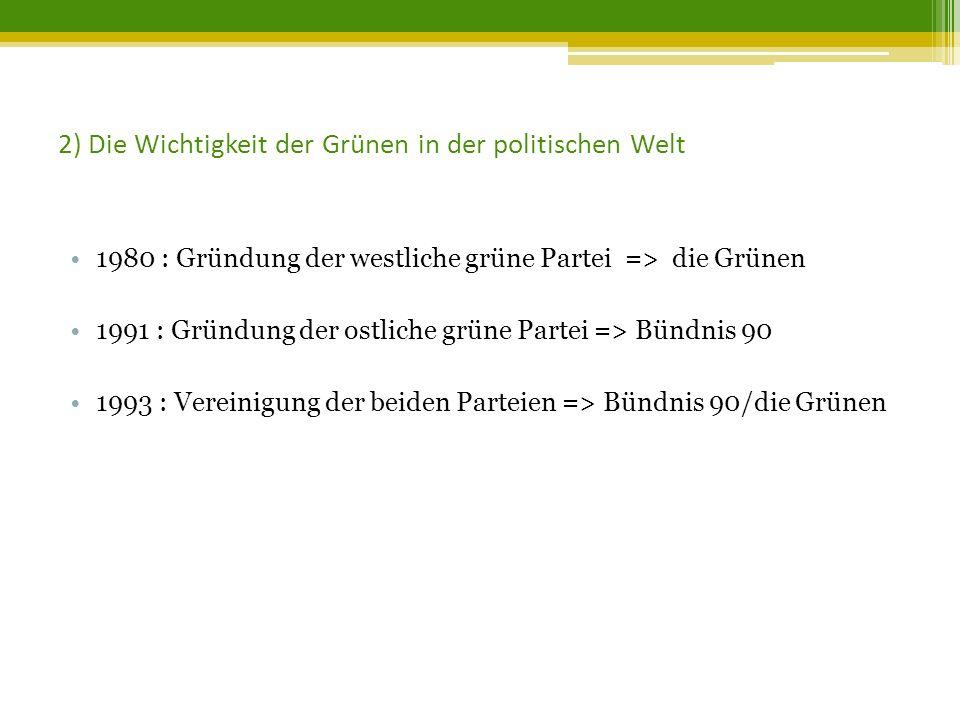2) Die Wichtigkeit der Grünen in der politischen Welt 1980 : Gründung der westliche grüne Partei => die Grünen 1991 : Gründung der ostliche grüne Partei => Bündnis 90 1993 : Vereinigung der beiden Parteien => Bündnis 90/die Grünen