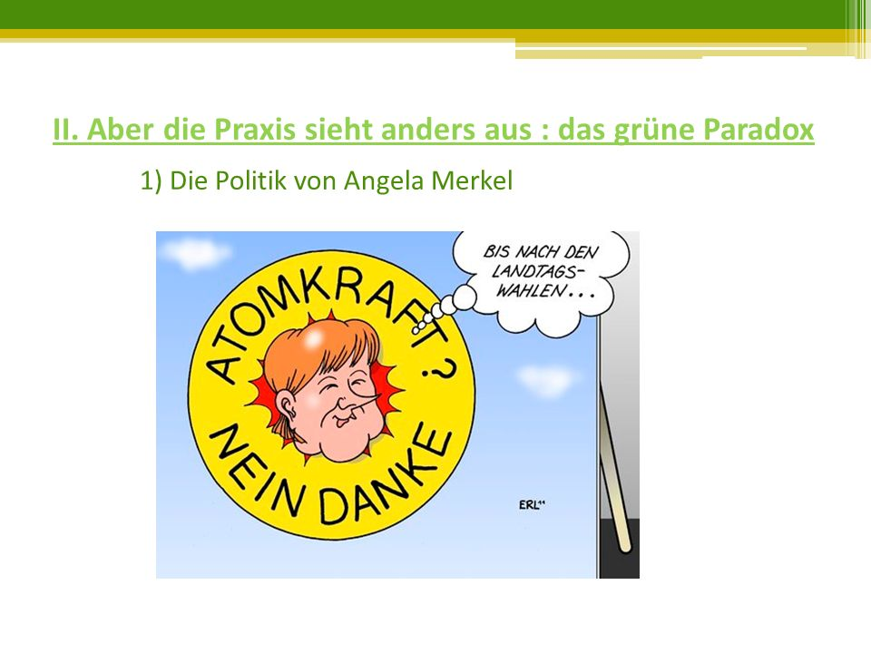 II. Aber die Praxis sieht anders aus : das grüne Paradox 1) Die Politik von Angela Merkel