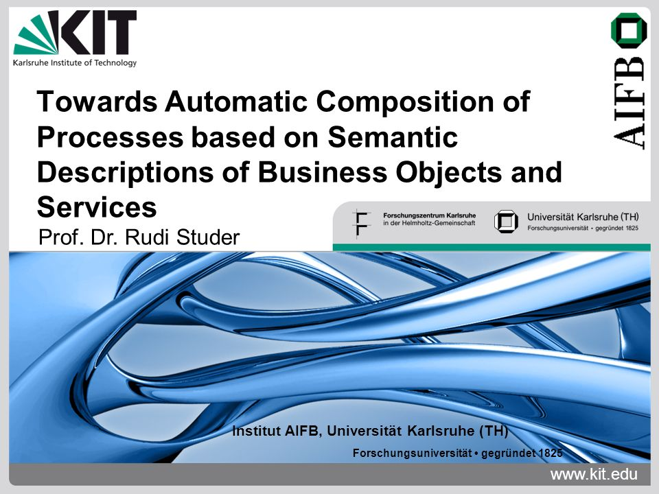 www.kit.edu Institut AIFB, Universität Karlsruhe (TH) Forschungsuniversität gegründet 1825 Towards Automatic Composition of Processes based on Semantic Descriptions of Business Objects and Services Prof.