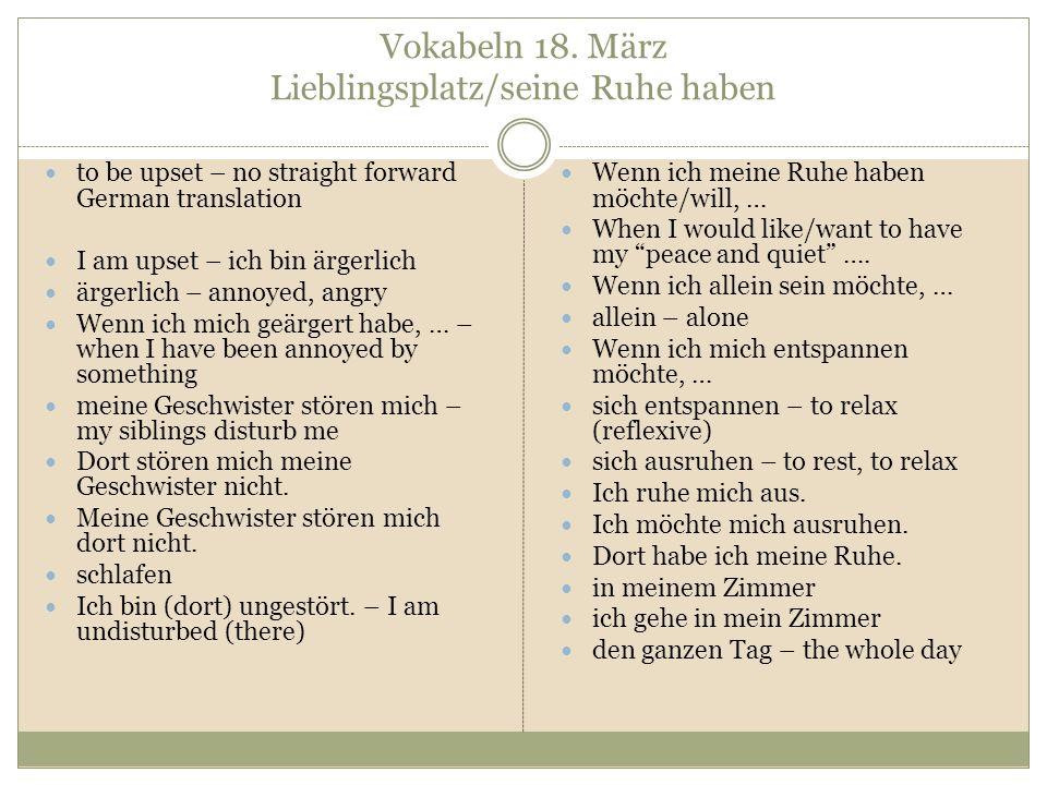 Vokabeln 18. März Lieblingsplatz/seine Ruhe haben to be upset – no straight forward German translation I am upset – ich bin ärgerlich ärgerlich – anno