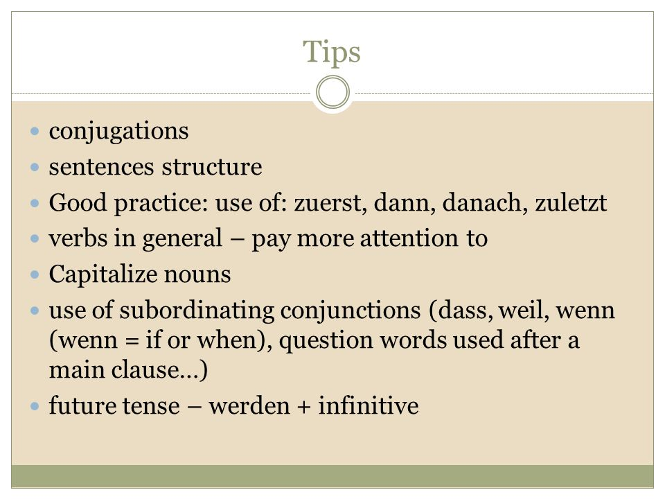 Tips conjugations sentences structure Good practice: use of: zuerst, dann, danach, zuletzt verbs in general – pay more attention to Capitalize nouns use of subordinating conjunctions (dass, weil, wenn (wenn = if or when), question words used after a main clause…) future tense – werden + infinitive