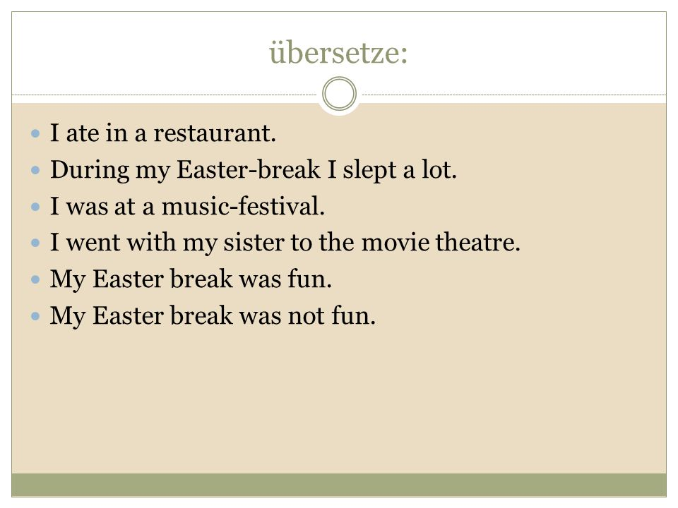 übersetze: I ate in a restaurant. During my Easter-break I slept a lot.