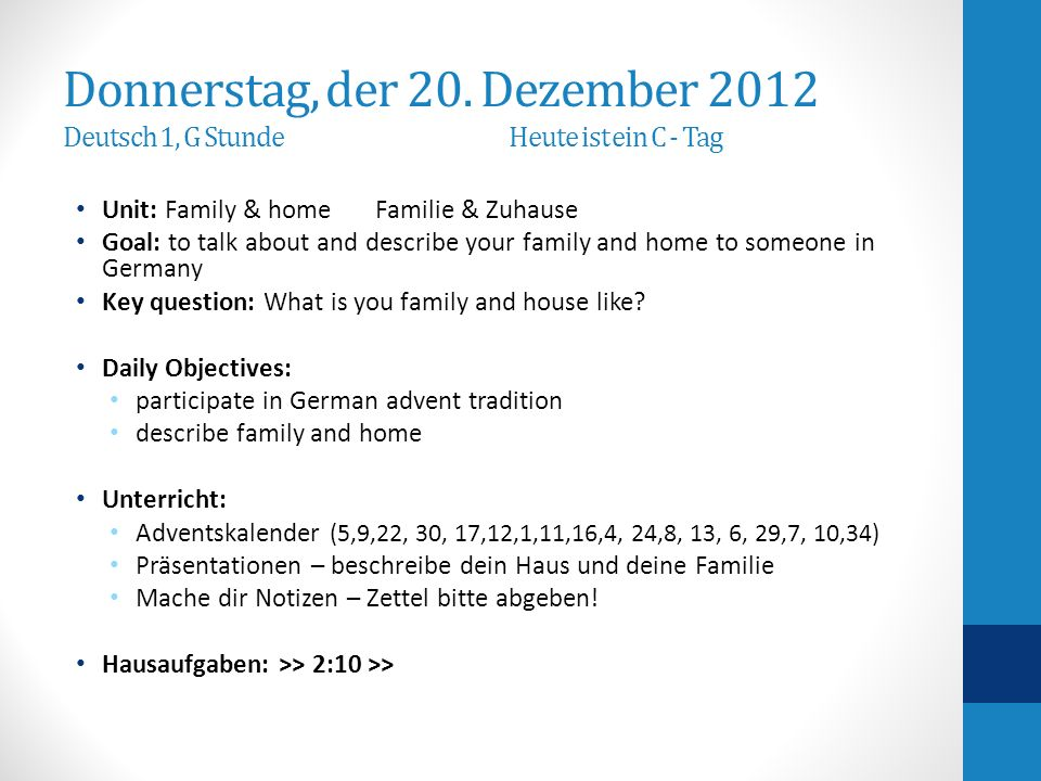 Donnerstag, der 20. Dezember 2012 Deutsch 1, G Stunde Heute ist ein C - Tag Unit: Family & home Familie & Zuhause Goal: to talk about and describe you