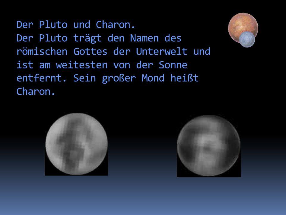 Der Pluto und Charon. Der Pluto trägt den Namen des römischenGottes der Unterwelt und ist am weitesten von der Sonne entfernt. Sein großer Mond heißt