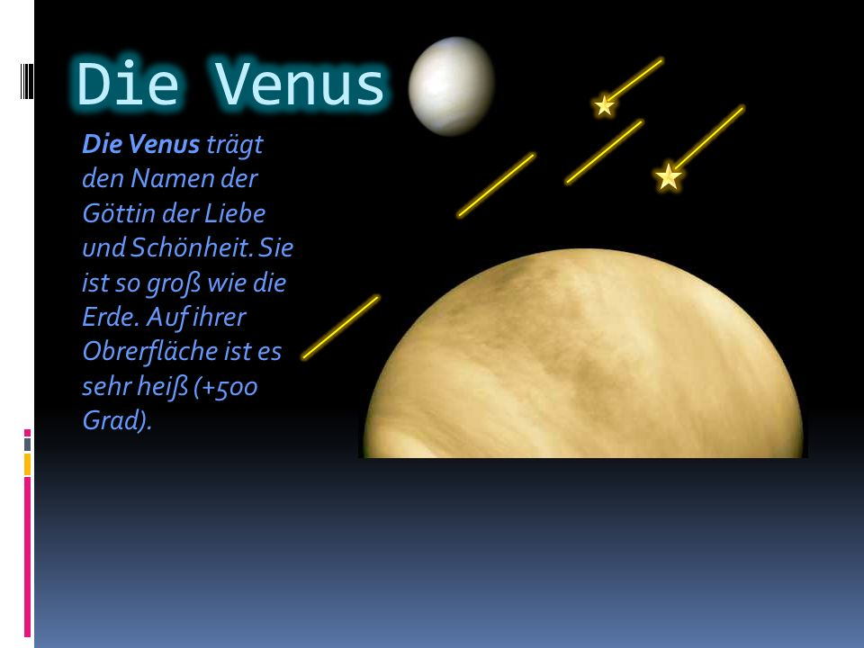 Die Venus trägt den Namen der Göttin der Liebe und Schönheit. Sie ist so groß wie die Erde. Auf ihrer Obrerfläche ist es sehr heiß (+500 Grad).