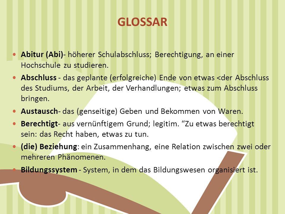 GLOSSAR Abitur (Abi)- höherer Schulabschluss; Berechtigung, an einer Hochschule zu studieren. Abschluss - das geplante (erfolgreiche) Ende von etwas <