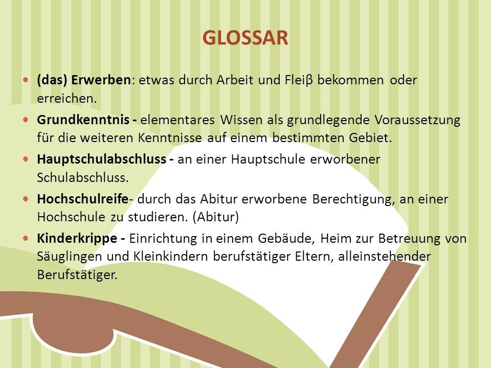 GLOSSAR (das) Erwerben: etwas durch Arbeit und Fleiβ bekommen oder erreichen. Grundkenntnis - elementares Wissen als grundlegende Voraussetzung für di