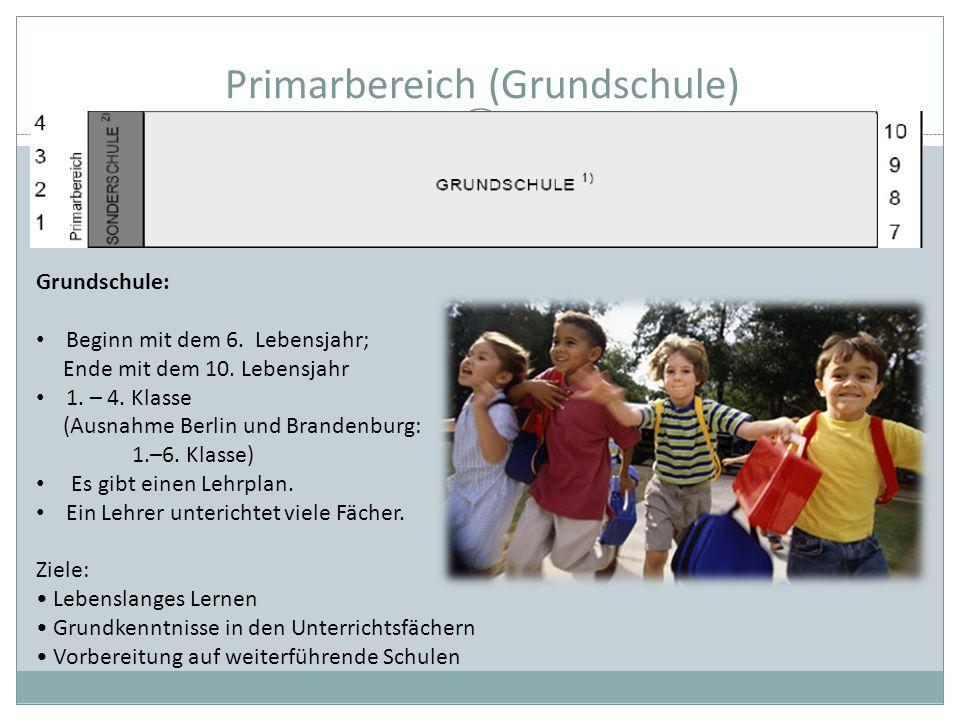 Primarbereich (Grundschule) Grundschule: Beginn mit dem 6. Lebensjahr; Ende mit dem 10. Lebensjahr 1. – 4. Klasse (Ausnahme Berlin und Brandenburg: 1.
