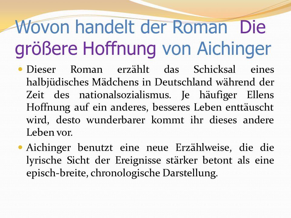 Wovon handelt der Roman Die größere Hoffnung von Aichinger Dieser Roman erzählt das Schicksal eines halbjüdisches Mädchens in Deutschland während der Zeit des nationalsozialismus.