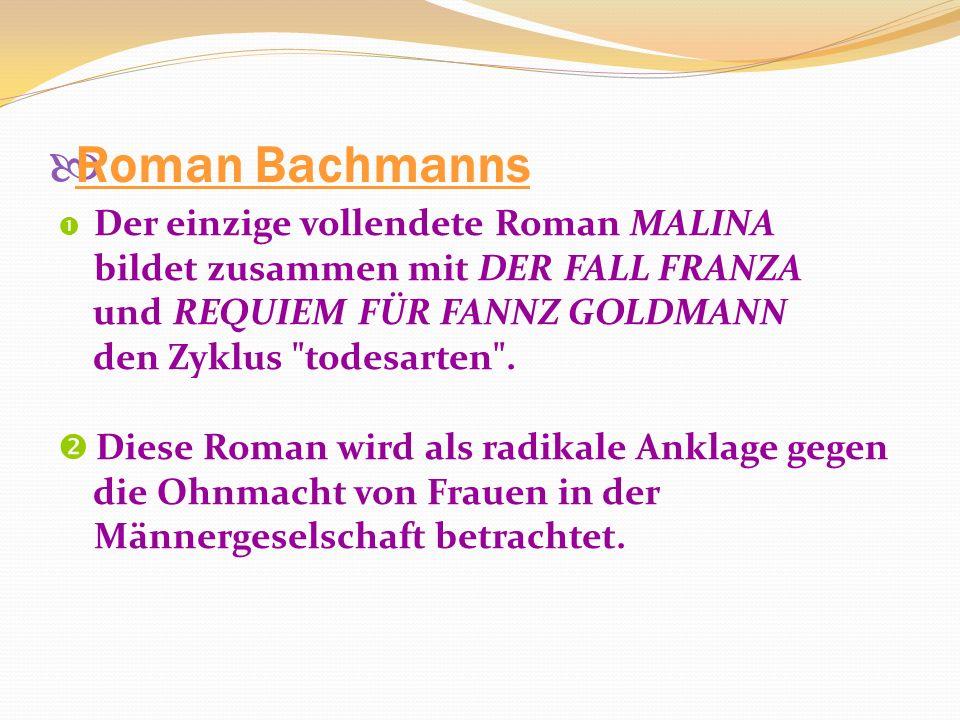 Roman Bachmanns Der einzige vollendete Roman MALINA bildet zusammen mit DER FALL FRANZA und REQUIEM FÜR FANNZ GOLDMANN den Zyklus todesarten .