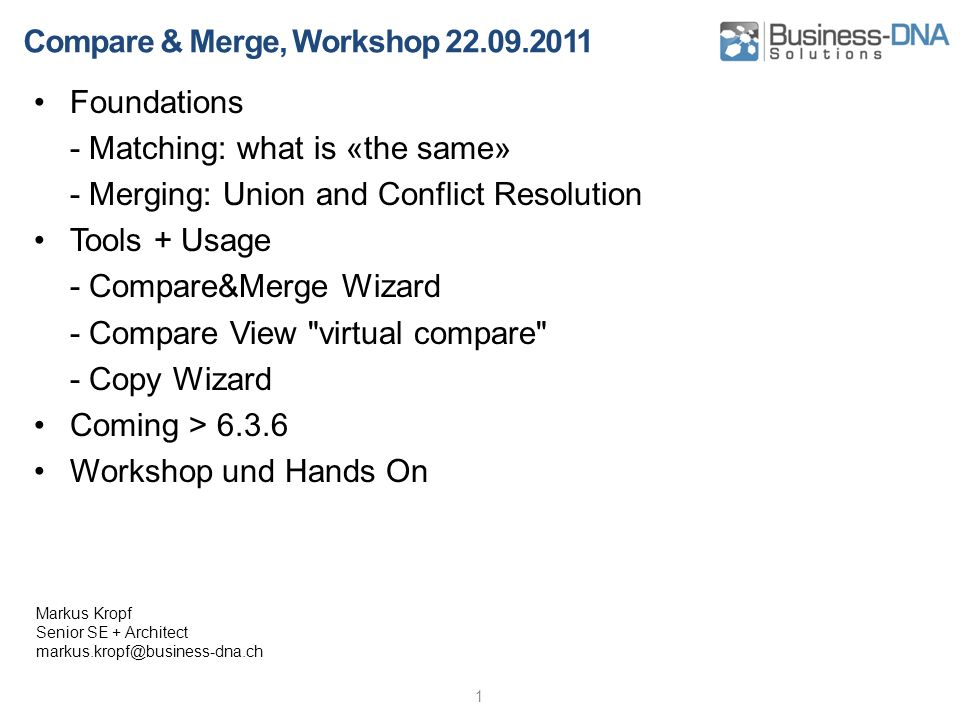 Compare & Merge, Workshop 22.09.2011 Foundations - Matching: what is «the same» - Merging: Union and Conflict Resolution Tools + Usage - Compare&Merge Wizard - Compare View virtual compare - Copy Wizard Coming > 6.3.6 Workshop und Hands On 1 Markus Kropf Senior SE + Architect markus.kropf@business-dna.ch