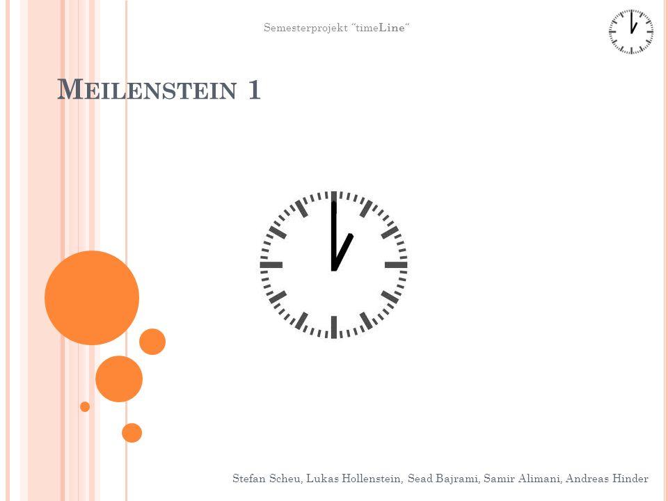 M EILENSTEIN 1 Stefan Scheu, Lukas Hollenstein, Sead Bajrami, Samir Alimani, Andreas Hinder Semesterprojekt time Line